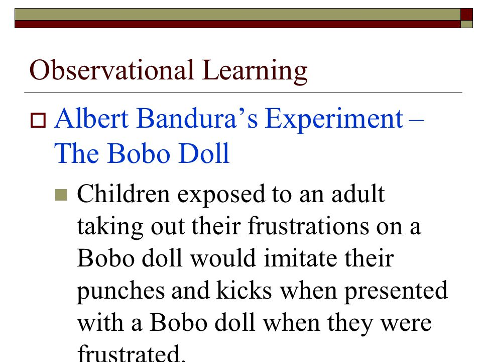 Observational Learning  Albert Bandura's Experiment – The Bobo Doll Children exposed to an adult taking out their frustrations on a Bobo doll would imitate their punches and kicks when presented with a Bobo doll when they were frustrated.