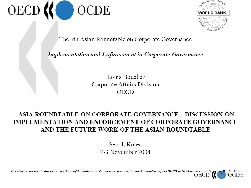 1 The 6th Asian Roundtable on Corporate Governance Implementation and Enforcement in Corporate Governance Louis Bouchez Corporate Affairs Division OECD ASIA ROUNDTABLE ON CORPORATE GOVERNANCE – DISCUSSION ON IMPLEMENTATION AND ENFORCEMENT OF CORPORATE GOVERNANCE AND THE FUTURE WORK OF THE ASIAN ROUNDTABLE Seoul, Korea 2-3 November 2004 The views expressed in this paper are those of the author and do not necessarily represent the opinions of the OECD or its Member countries or the World Bank
