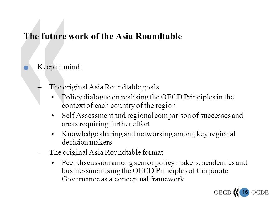 16 The future work of the Asia Roundtable Keep in mind: –The original Asia Roundtable goals Policy dialogue on realising the OECD Principles in the context of each country of the region Self Assessment and regional comparison of successes and areas requiring further effort Knowledge sharing and networking among key regional decision makers –The original Asia Roundtable format Peer discussion among senior policy makers, academics and businessmen using the OECD Principles of Corporate Governance as a conceptual framework