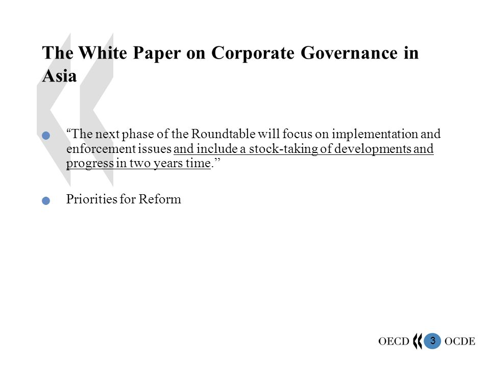 3 The White Paper on Corporate Governance in Asia The next phase of the Roundtable will focus on implementation and enforcement issues and include a stock-taking of developments and progress in two years time. Priorities for Reform