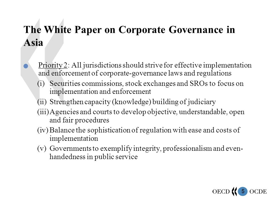 5 The White Paper on Corporate Governance in Asia Priority 2: All jurisdictions should strive for effective implementation and enforcement of corporate-governance laws and regulations (i)Securities commissions, stock exchanges and SROs to focus on implementation and enforcement (ii)Strengthen capacity (knowledge) building of judiciary (iii)Agencies and courts to develop objective, understandable, open and fair procedures (iv)Balance the sophistication of regulation with ease and costs of implementation (v)Governments to exemplify integrity, professionalism and even- handedness in public service
