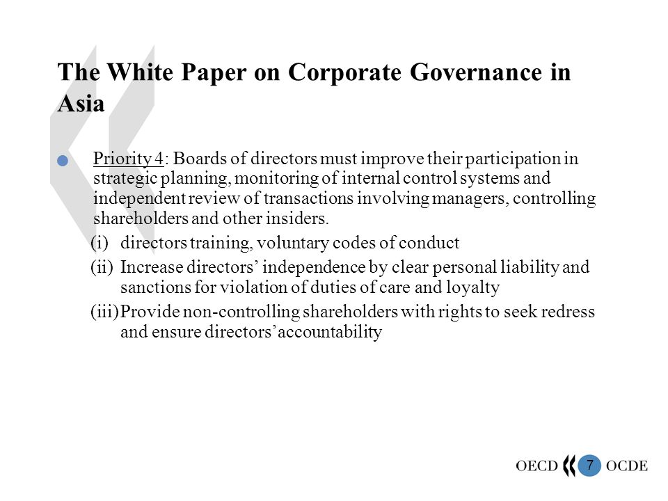 7 The White Paper on Corporate Governance in Asia Priority 4: Boards of directors must improve their participation in strategic planning, monitoring of internal control systems and independent review of transactions involving managers, controlling shareholders and other insiders.