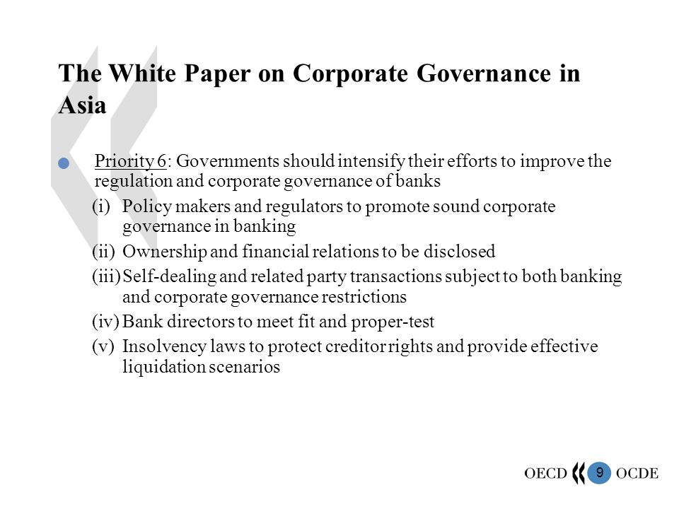 9 The White Paper on Corporate Governance in Asia Priority 6: Governments should intensify their efforts to improve the regulation and corporate governance of banks (i)Policy makers and regulators to promote sound corporate governance in banking (ii)Ownership and financial relations to be disclosed (iii)Self-dealing and related party transactions subject to both banking and corporate governance restrictions (iv)Bank directors to meet fit and proper-test (v)Insolvency laws to protect creditor rights and provide effective liquidation scenarios