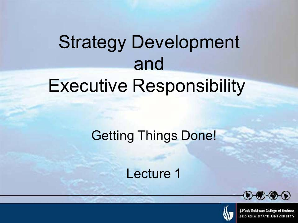 Strategy Development and Executive Responsibility Getting Things Done! Lecture 1