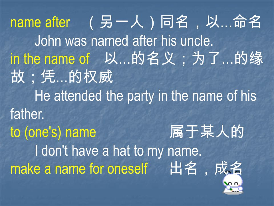 name after (另一人)同名,以 … 命名 John was named after his uncle.