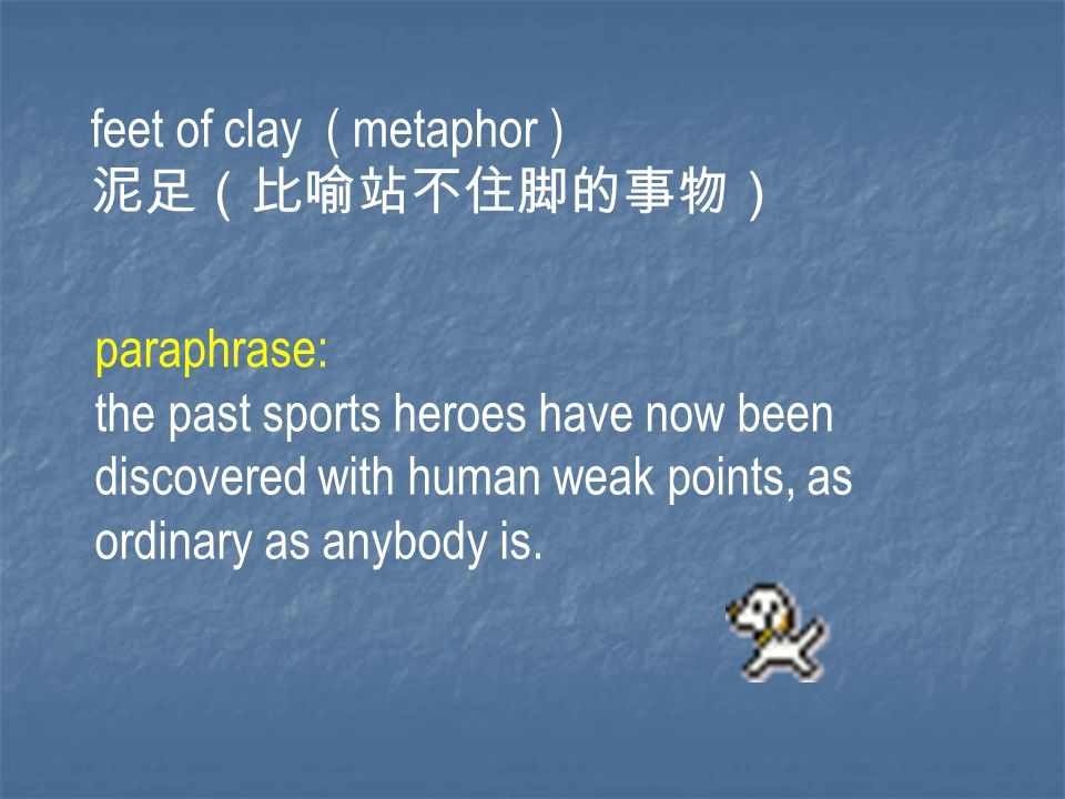 feet of clay ( metaphor ) 泥足(比喻站不住脚的事物) paraphrase: the past sports heroes have now been discovered with human weak points, as ordinary as anybody is.