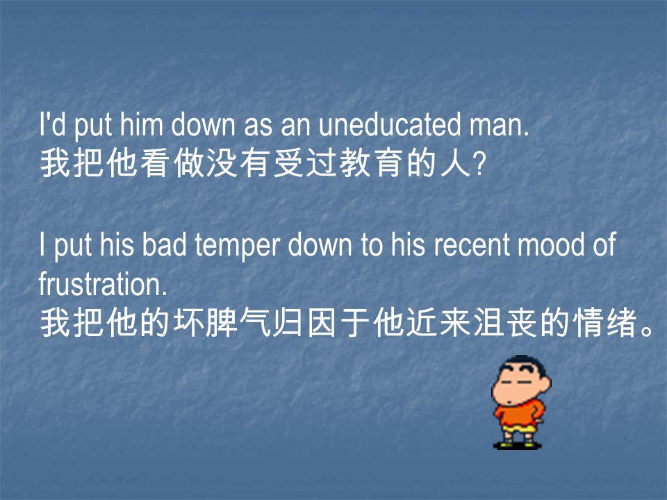 I'd put him down as an uneducated man. 我把他看做没有受过教育的人 ? I put his bad temper down to his recent mood of frustration. 我把他的坏脾气归因于他近来沮丧的情绪。