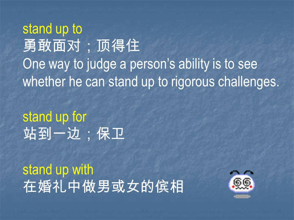 stand up to 勇敢面对;顶得住 One way to judge a person's ability is to see whether he can stand up to rigorous challenges.