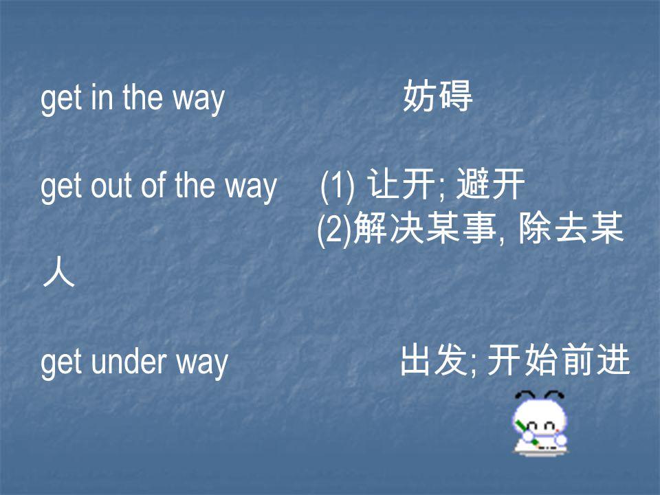 get in the way 妨碍 get out of the way (1) 让开 ; 避开 (2) 解决某事, 除去某 人 get under way 出发 ; 开始前进