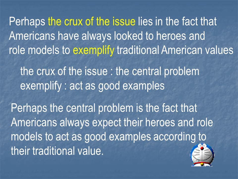 Perhaps the crux of the issue lies in the fact that Americans have always looked to heroes and role models to exemplify traditional American values the crux of the issue : the central problem exemplify : act as good examples Perhaps the central problem is the fact that Americans always expect their heroes and role models to act as good examples according to their traditional value.
