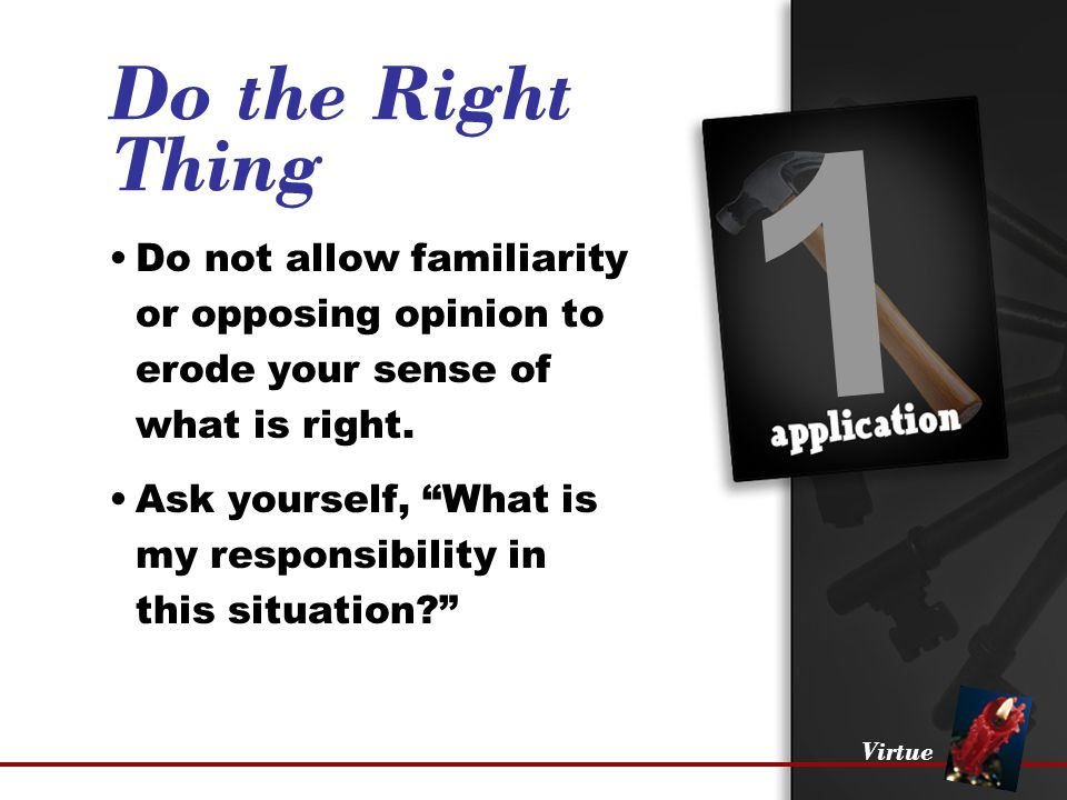 "Virtue 1 Do the Right Thing Do not allow familiarity or opposing opinion to erode your sense of what is right. Ask yourself, ""What is my responsibilit"