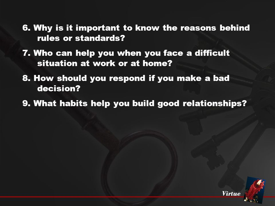 Virtue 6. Why is it important to know the reasons behind rules or standards? 7. Who can help you when you face a difficult situation at work or at hom