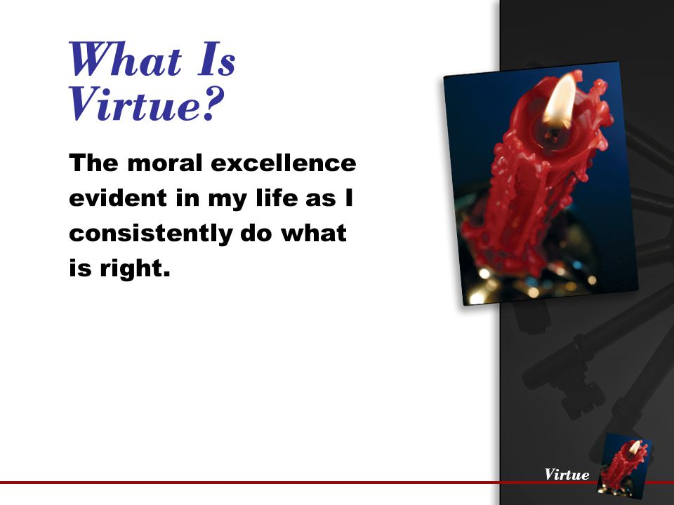 Virtue Where You Live Those that you associate with will have a long-term effect on the moral excellence characterizing your life.