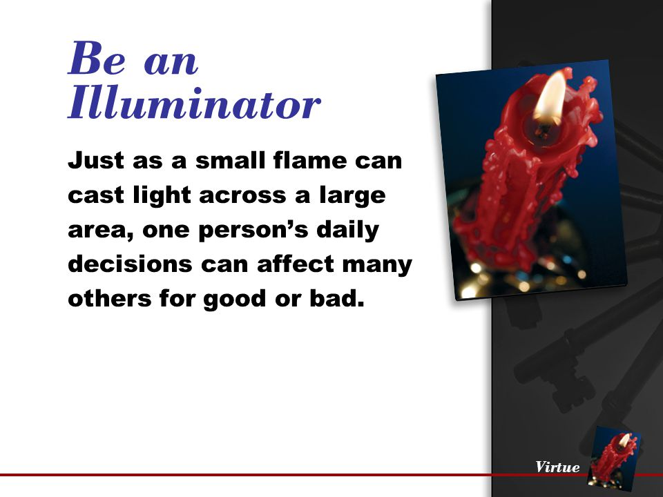 Virtue Be an Illuminator Just as a small flame can cast light across a large area, one person's daily decisions can affect many others for good or bad