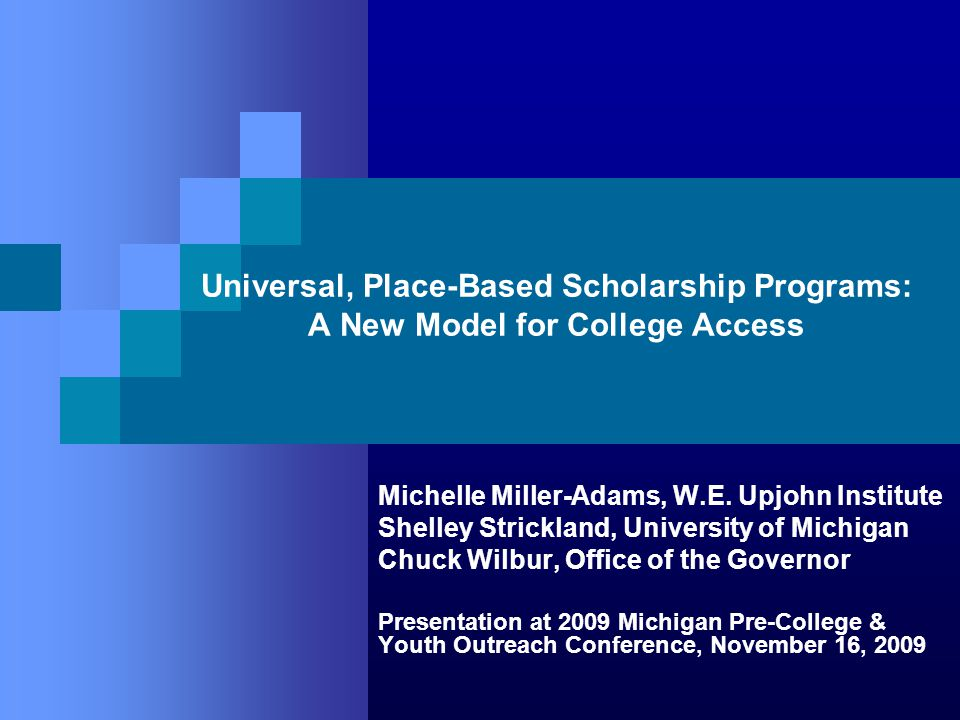 Universal, Place-Based Scholarship Programs: A New Model for College Access Michelle Miller-Adams, W.E. Upjohn Institute Shelley Strickland, Universit