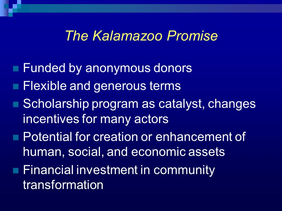 The Kalamazoo Promise Funded by anonymous donors Flexible and generous terms Scholarship program as catalyst, changes incentives for many actors Poten