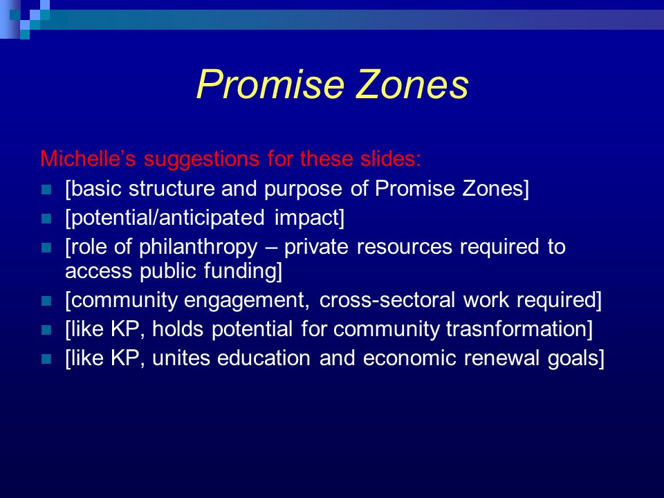 Promise Zones Michelle's suggestions for these slides: [basic structure and purpose of Promise Zones] [potential/anticipated impact] [role of philanth