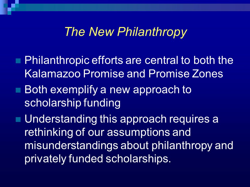 The New Philanthropy Philanthropic efforts are central to both the Kalamazoo Promise and Promise Zones Both exemplify a new approach to scholarship fu