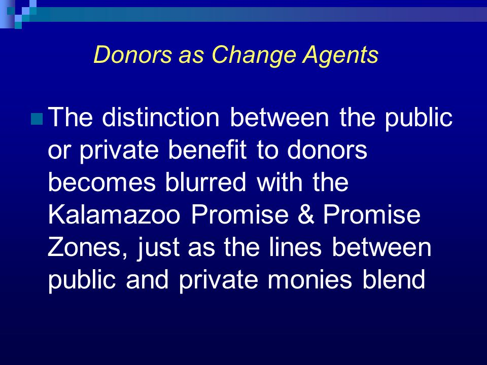 Donors as Change Agents The distinction between the public or private benefit to donors becomes blurred with the Kalamazoo Promise & Promise Zones, ju