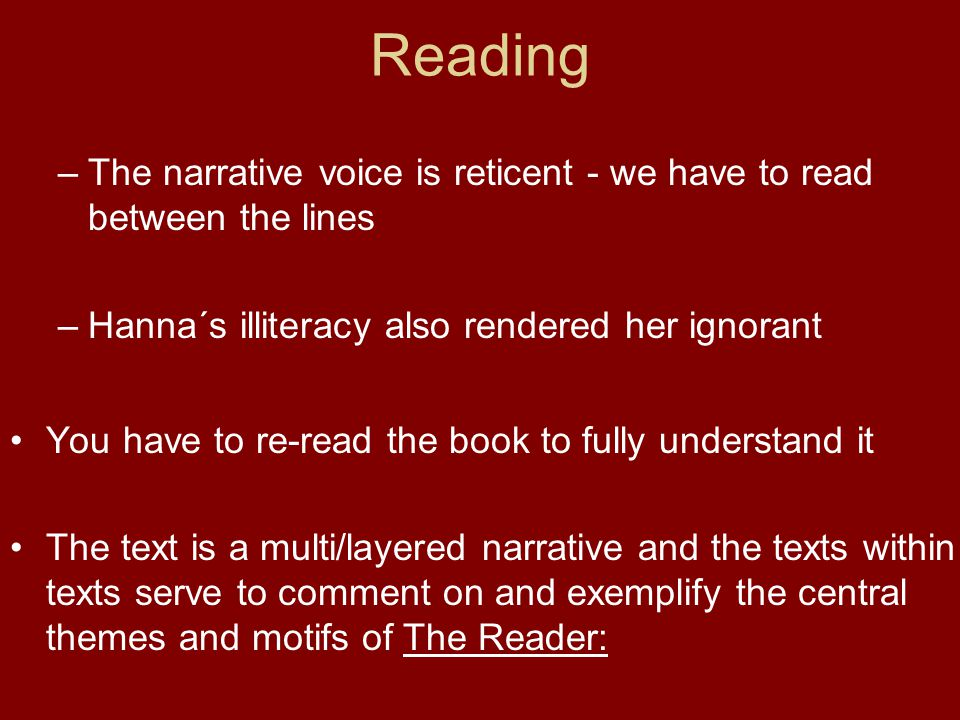 Reading –The narrative voice is reticent - we have to read between the lines –Hanna´s illiteracy also rendered her ignorant You have to re-read the book to fully understand it The text is a multi/layered narrative and the texts within texts serve to comment on and exemplify the central themes and motifs of The Reader:
