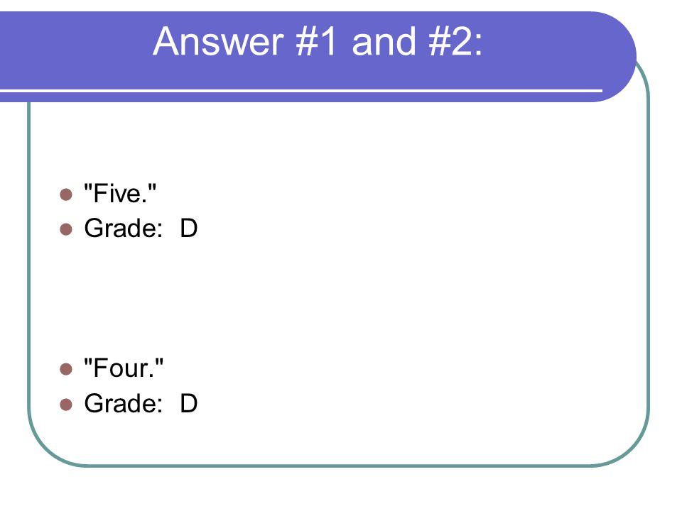 Answer #1 and #2: Five. Grade: D Four. Grade: D