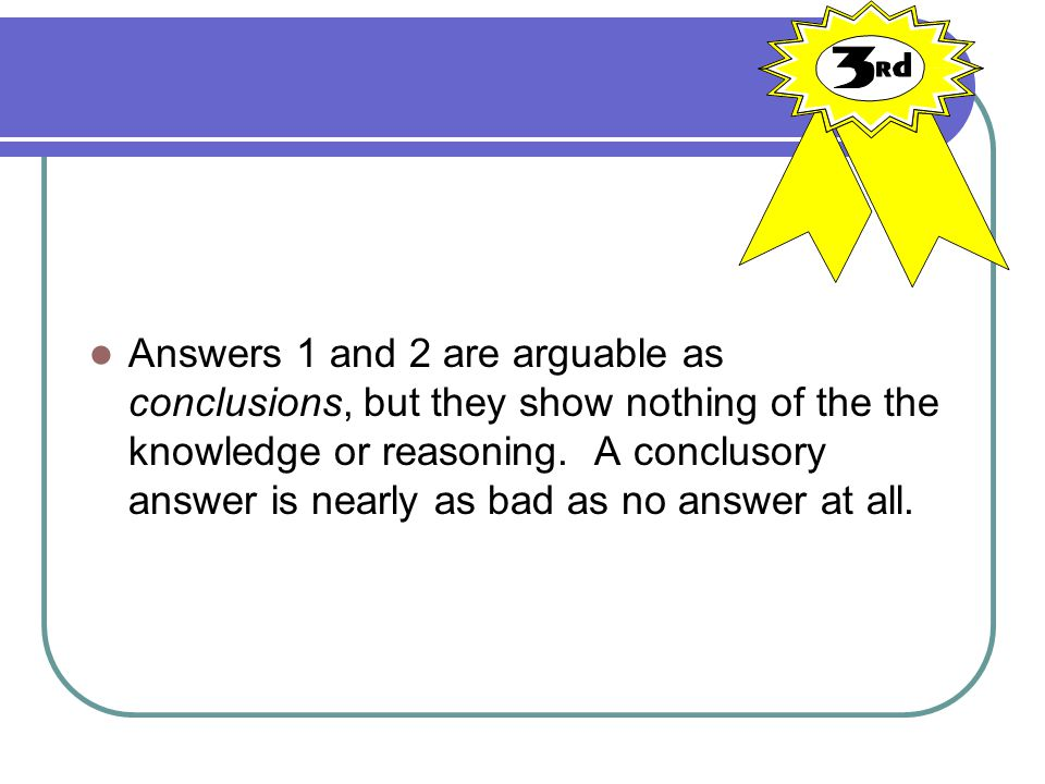 Answers 1 and 2 are arguable as conclusions, but they show nothing of the the knowledge or reasoning. A conclusory answer is nearly as bad as no answe
