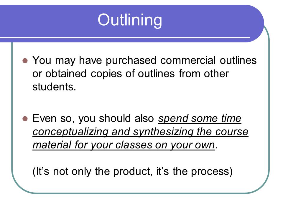 You may have purchased commercial outlines or obtained copies of outlines from other students. Even so, you should also spend some time conceptualizin