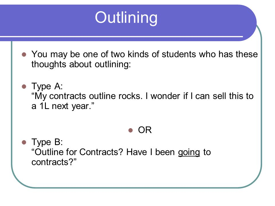 Outlining You may be one of two kinds of students who has these thoughts about outlining: Type A: My contracts outline rocks.