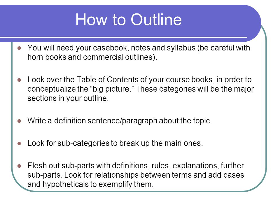 How to Outline You will need your casebook, notes and syllabus (be careful with horn books and commercial outlines).