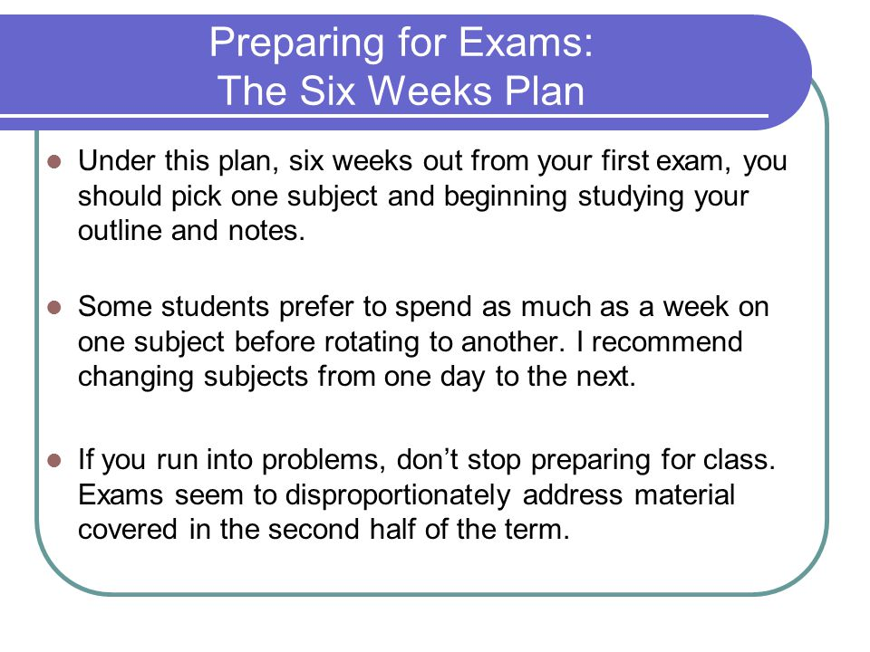 Preparing for Exams: The Six Weeks Plan Under this plan, six weeks out from your first exam, you should pick one subject and beginning studying your outline and notes.