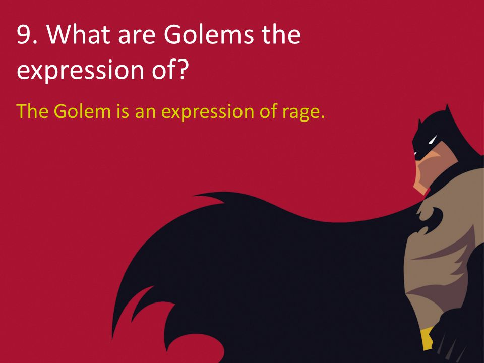 9. What are Golems the expression of The Golem is an expression of rage.