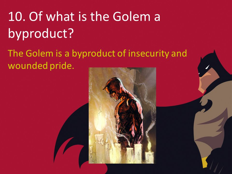 10. Of what is the Golem a byproduct The Golem is a byproduct of insecurity and wounded pride.