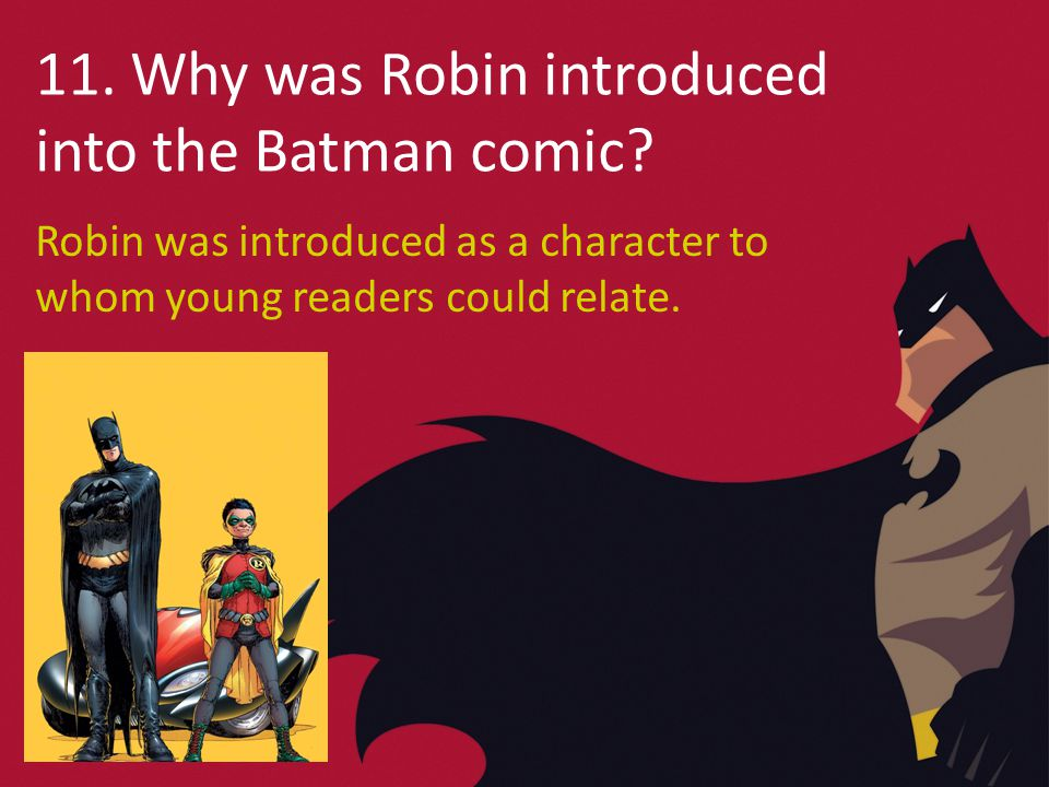 11. Why was Robin introduced into the Batman comic.