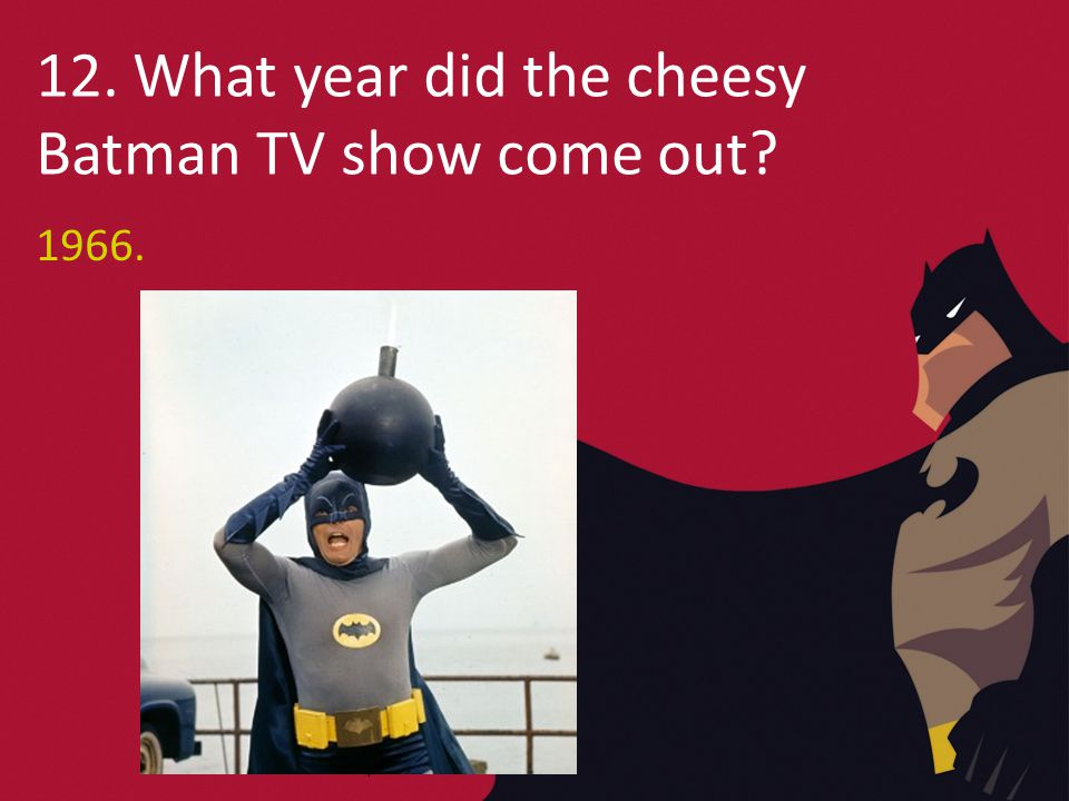 12. What year did the cheesy Batman TV show come out 1966.
