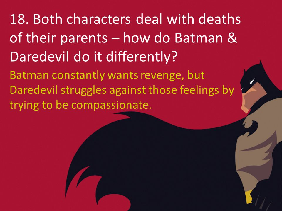 18. Both characters deal with deaths of their parents – how do Batman & Daredevil do it differently? Batman constantly wants revenge, but Daredevil st