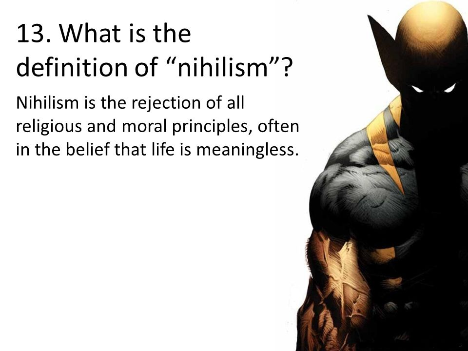 13. What is the definition of nihilism .