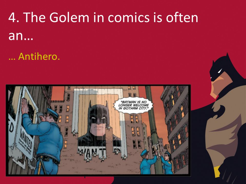 4. The Golem in comics is often an… … Antihero.