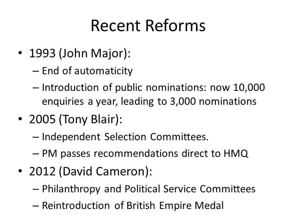 Recent Reforms 1993 (John Major): – End of automaticity – Introduction of public nominations: now 10,000 enquiries a year, leading to 3,000 nominations 2005 (Tony Blair): – Independent Selection Committees.