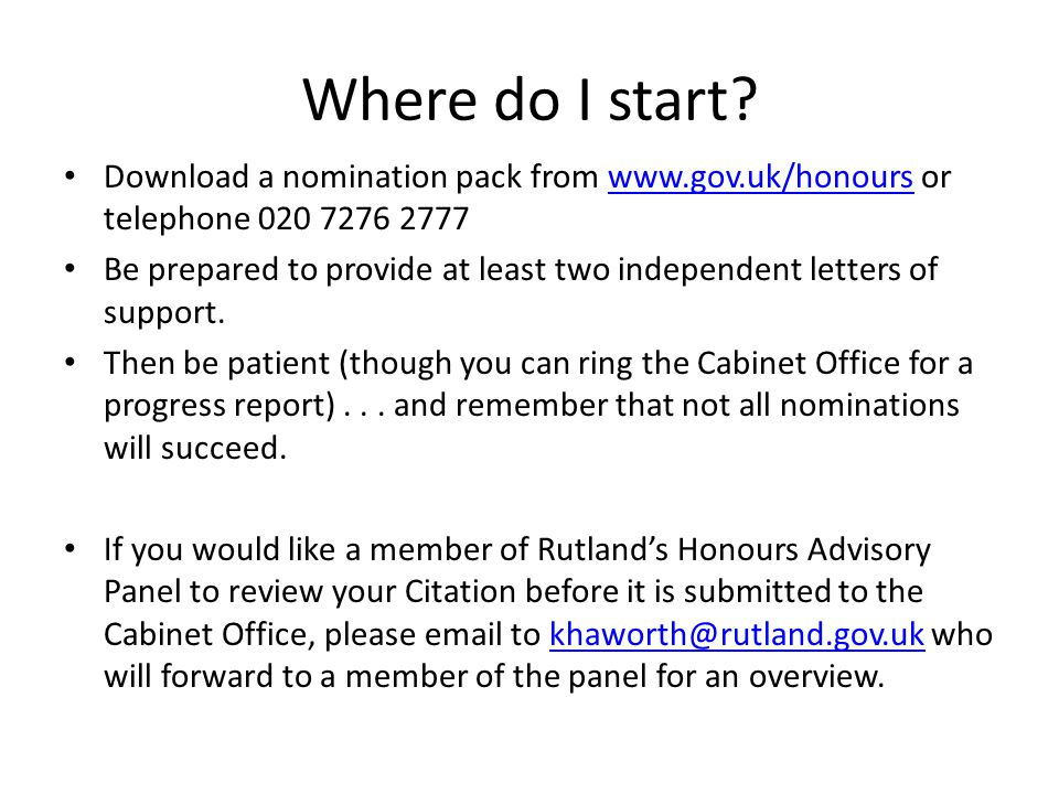 Where do I start? Download a nomination pack from www.gov.uk/honours or telephone 020 7276 2777www.gov.uk/honours Be prepared to provide at least two