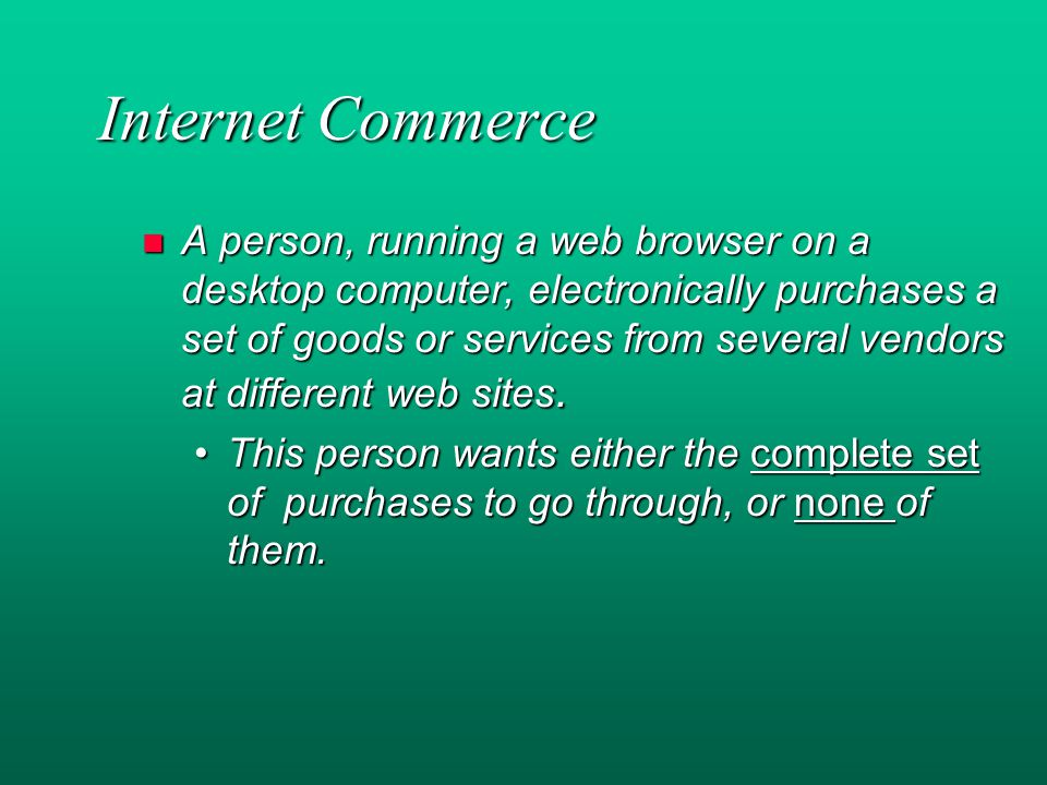 Internet Commerce n A person, running a web browser on a desktop computer, electronically purchases a set of goods or services from several vendors at different web sites.