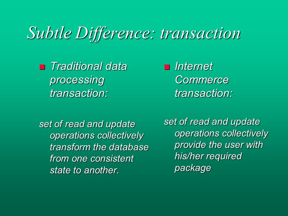 Subtle Difference: transaction n Traditional data processing transaction: set of read and update operations collectively transform the database from one consistent state to another.