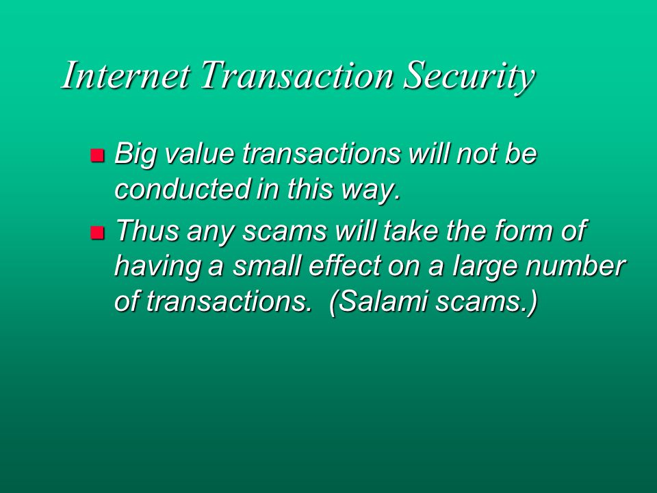 Internet Transaction Security n Big value transactions will not be conducted in this way.