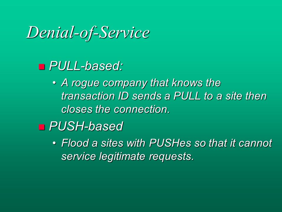 Denial-of-Service n PULL-based: A rogue company that knows the transaction ID sends a PULL to a site then closes the connection.A rogue company that knows the transaction ID sends a PULL to a site then closes the connection.