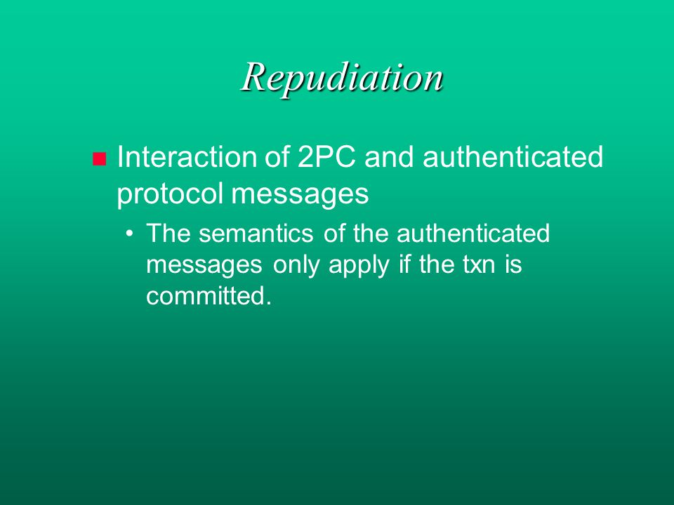 Repudiation n n Interaction of 2PC and authenticated protocol messages The semantics of the authenticated messages only apply if the txn is committed.
