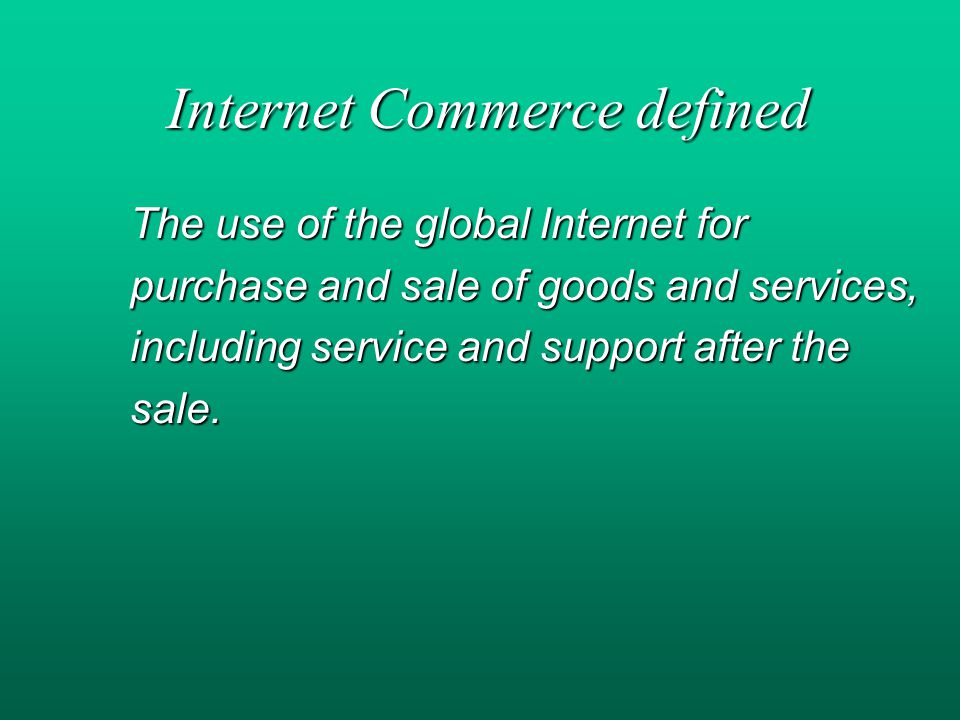 Internet Commerce defined The use of the global Internet for purchase and sale of goods and services, including service and support after the sale.