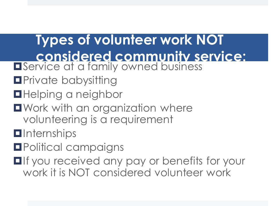 Types of volunteer work NOT considered community service:  Service at a family owned business  Private babysitting  Helping a neighbor  Work with