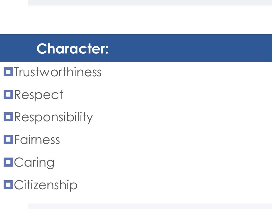 Character:  Trustworthiness  Respect  Responsibility  Fairness  Caring  Citizenship