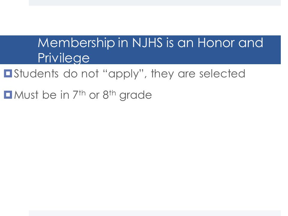 Membership in NJHS is an Honor and Privilege  Students do not apply , they are selected  Must be in 7 th or 8 th grade