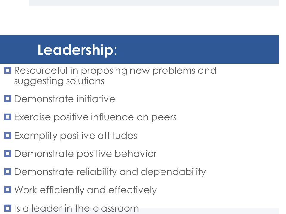 Leadership :  Resourceful in proposing new problems and suggesting solutions  Demonstrate initiative  Exercise positive influence on peers  Exemplify positive attitudes  Demonstrate positive behavior  Demonstrate reliability and dependability  Work efficiently and effectively  Is a leader in the classroom