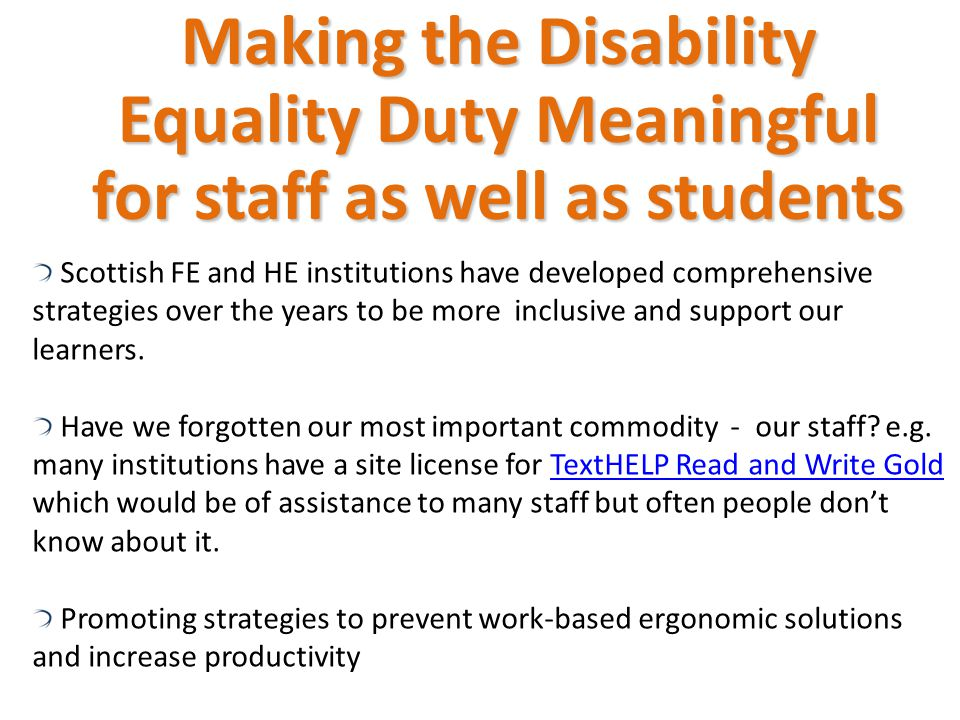 Making the Disability Equality Duty Meaningful for staff as well as students Scottish FE and HE institutions have developed comprehensive strategies over the years to be more inclusive and support our learners.